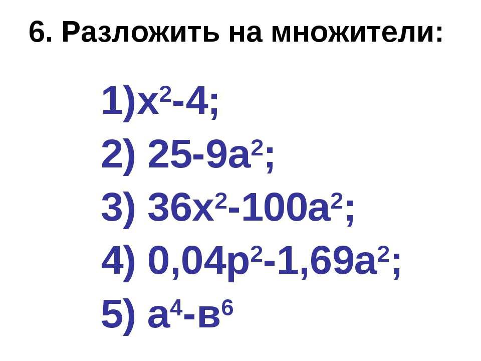 6. Разложить на множители: х2-4; 2) 25-9а2; 3) 36х2-100а2; 4) 0,04р2-1,69а2; ...