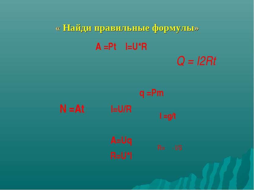 « Найди правильные формулы» A =Pt I=U*R I=U/R A=Uq R=U*I Q = I2Rt I =g/t q =P...