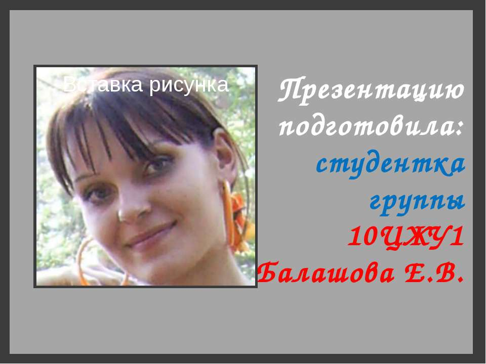 Презентацию подготовила: студентка группы 10ЦЖУ1 Балашова Е.В.