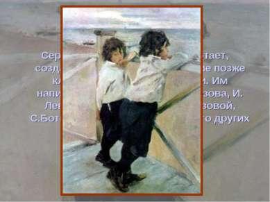 Серов много и увлеченно работает, создавая произведения, ставшие позже класси...