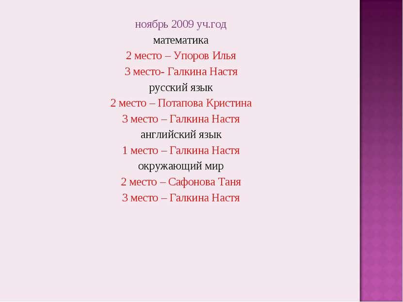 ноябрь 2009 уч.год математика 2 место – Упоров Илья 3 место- Галкина Настя ру...