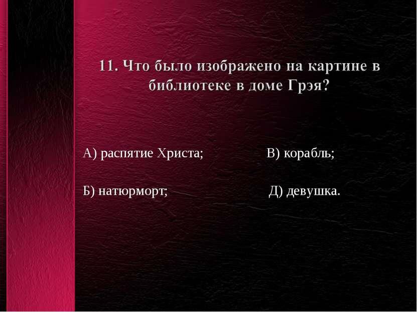А) распятие Христа; В) корабль; Б) натюрморт; Д) девушка.