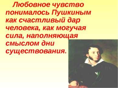 Любовное чувство понималось Пушкиным как счастливый дар человека, как могучая...
