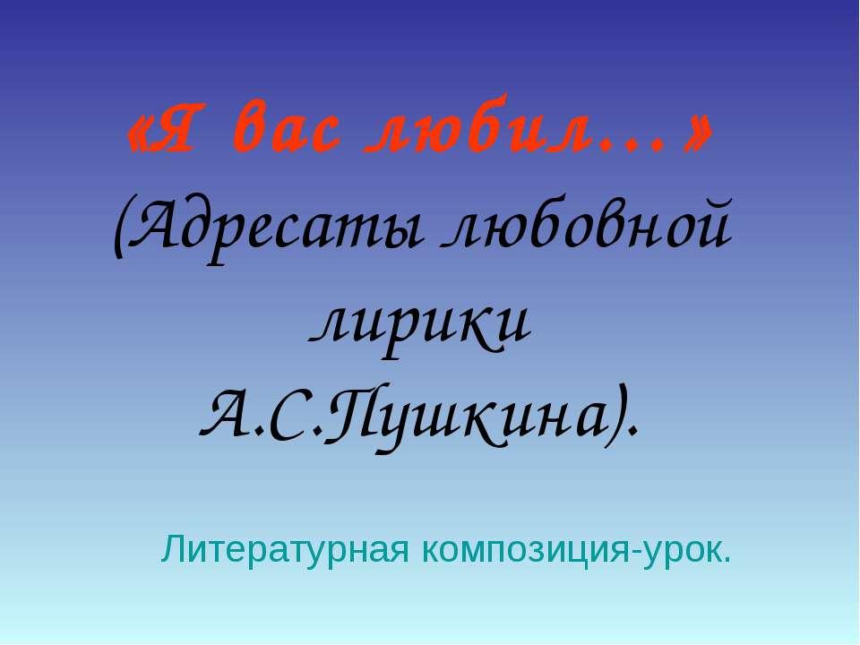 «Я вас любил…» (Адресаты любовной лирики А.С.Пушкина). Литературная композици...