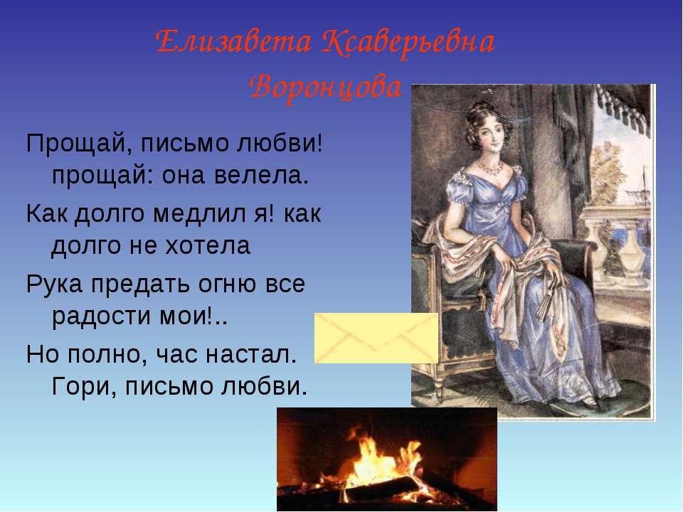 Елизавета Ксаверьевна Воронцова Прощай, письмо любви! прощай: она велела. Как...