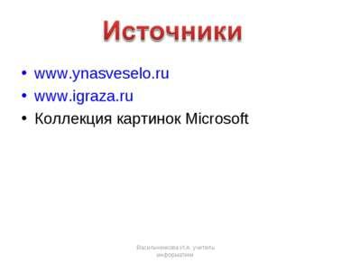 www.ynasveselo.ru www.igraza.ru Коллекция картинок Microsoft Васильченкова И....
