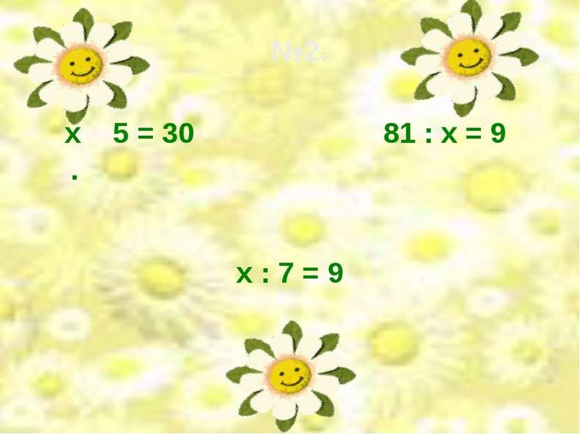 х : 7 = 9 81 : х = 9 №2. х 5 = 30 .