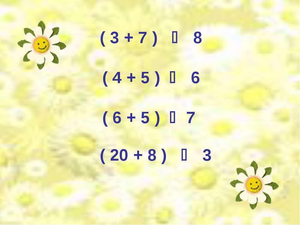 ( 3 + 7 ) 8 ( 4 + 5 ) 6 ( 6 + 5 ) 7 ( 20 + 8 ) 3