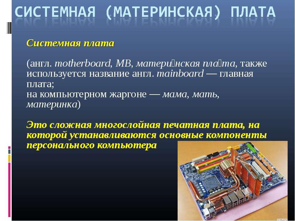 Системная плата (англ.motherboard, MB, матери нская пла та, также использует...
