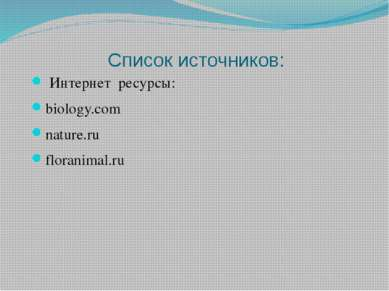 Список источников: Интернет ресурсы: biology.com nature.ru floranimal.ru