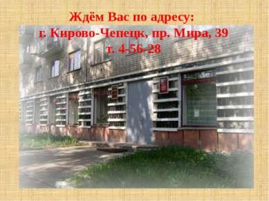 Ждём Вас по адресу: г. Кирово-Чепецк, пр. Мира, 39 т. 4-56-28