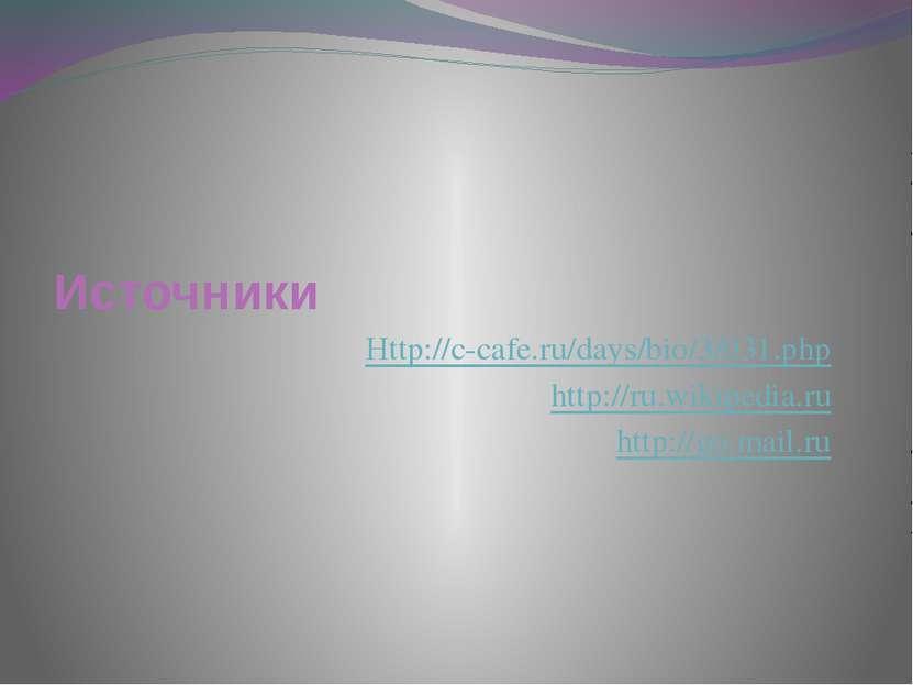 Источники Http://c-cafe.ru/days/bio/3/031.php http://ru.wikipedia.ru http://g...