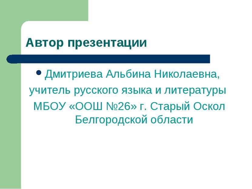 Автор презентации Дмитриева Альбина Николаевна, учитель русского языка и лите...