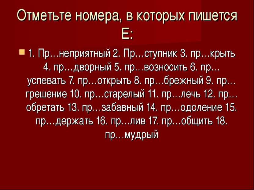 Отметьте номера, в которых пишется Е: 1. Пр…неприятный 2. Пр…ступник 3. пр…кр...