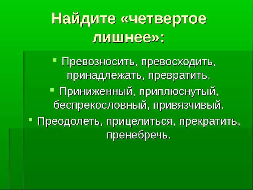 Найдите «четвертое лишнее»: Превозносить, превосходить, принадлежать, преврат...