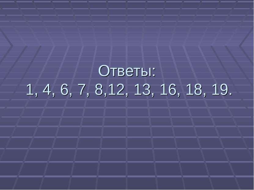 Ответы: 1, 4, 6, 7, 8,12, 13, 16, 18, 19.