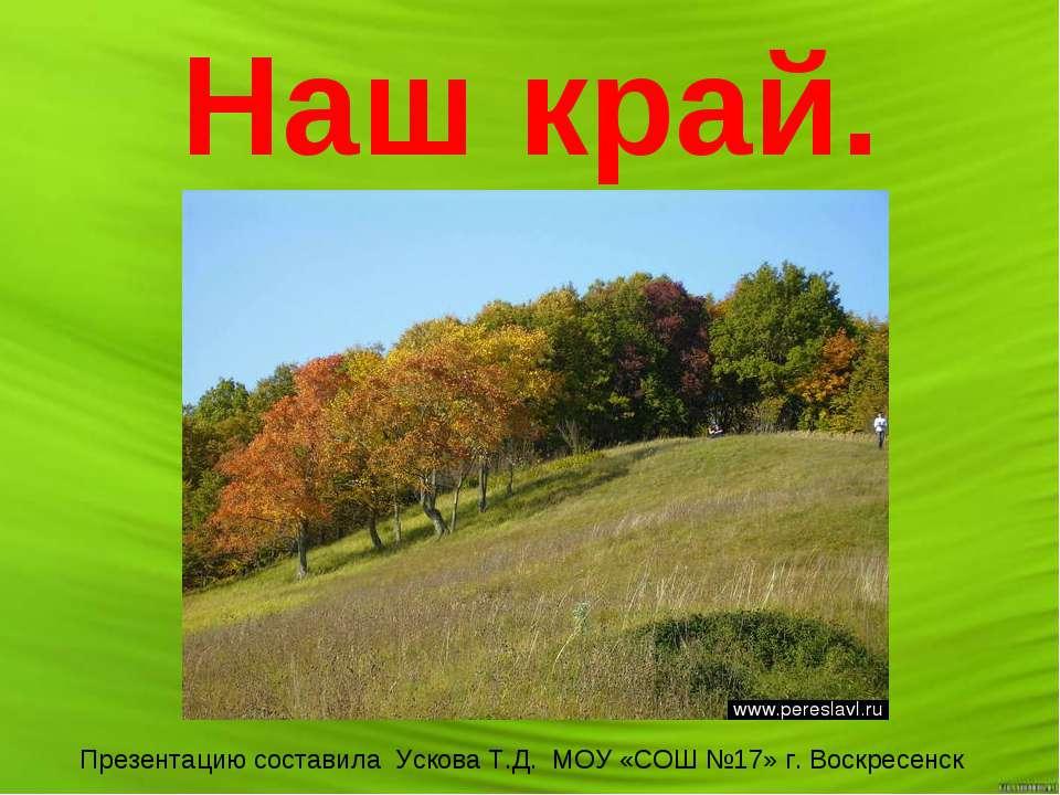 Наш край. Презентацию составила Ускова Т.Д. МОУ «СОШ №17» г. Воскресенск