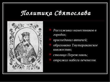 Политика Святослава Рассаживал наместников в городах; присоединил вятичей; об...