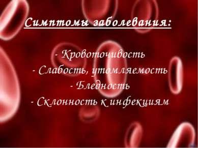 Симптомы заболевания: - Кровоточивость - Слабость, утомляемость - Бледность -...