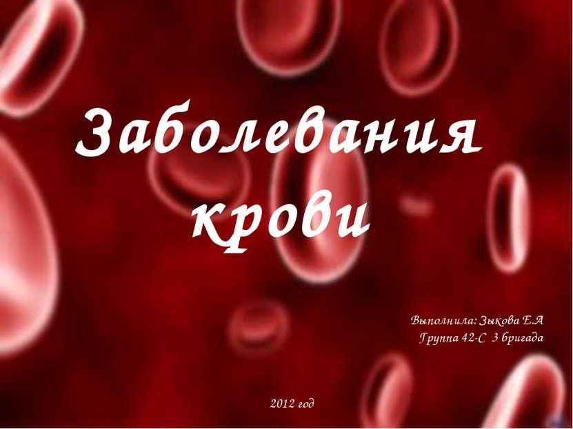 Заболевания крови Выполнила: Зыкова Е.А Группа 42-С 3 бригада 2012 год