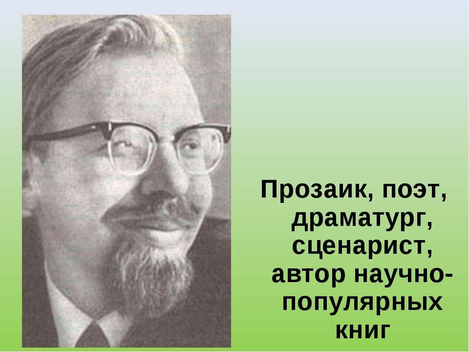 Прозаик, поэт, драматург, сценарист, автор научно-популярных книг