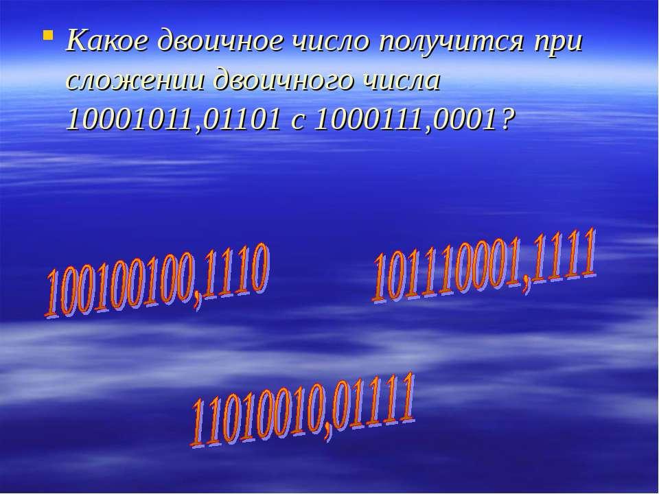 Какое двоичное число получится при сложении двоичного числа 10001011,01101 с ...