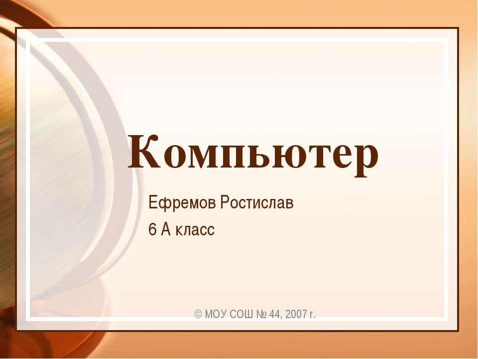 Компьютер Ефремов Ростислав 6 А класс © МОУ СОШ № 44, 2007 г.