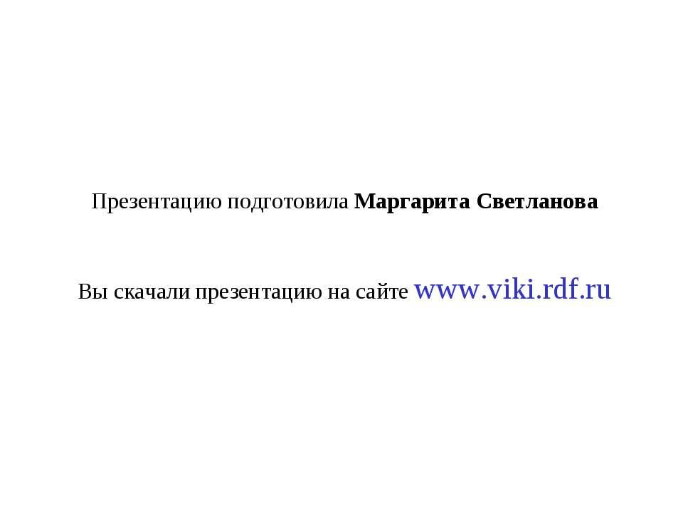 Презентацию подготовила Маргарита Светланова Вы скачали презентацию на сайте ...