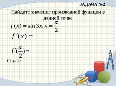ЗАДАЧА №2 Найдите значение производной функции в данной точке Ответ: