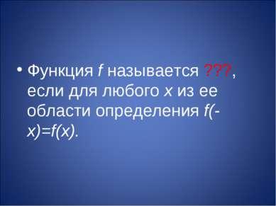 Функция f называется ???, если для любого х из ее области определения f(-х)=f...