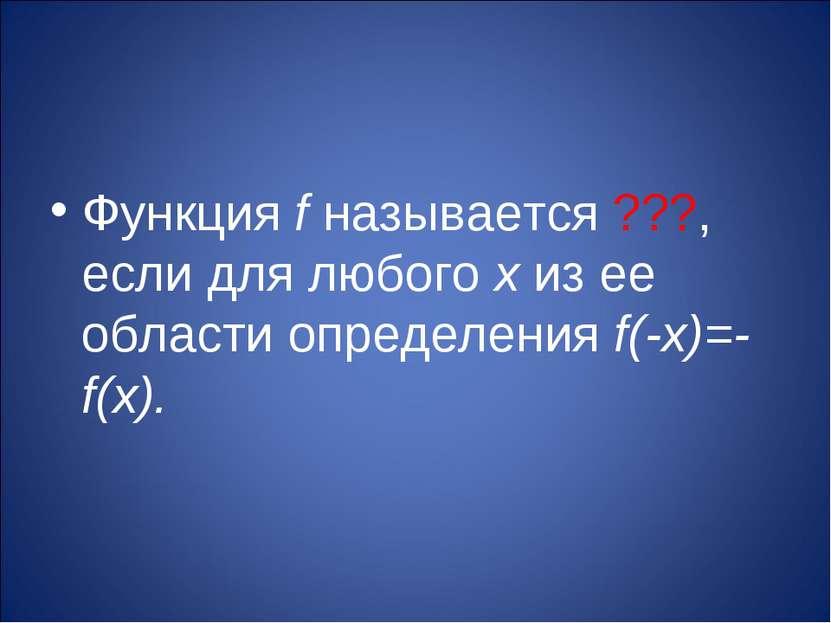 Функция f называется ???, если для любого х из ее области определения f(-х)=-...