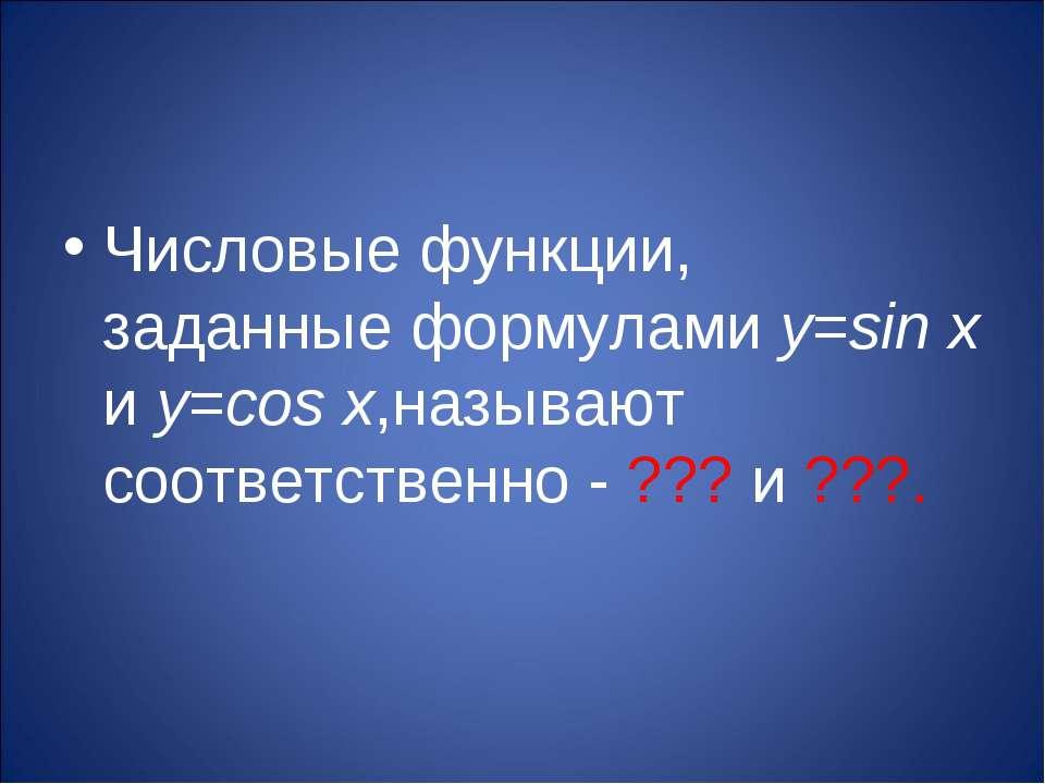 Числовые функции, заданные формулами y=sin x и y=cos x,называют соответственн...