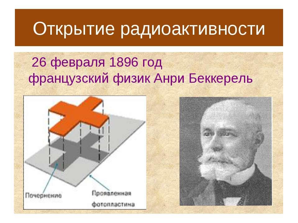 Открытие радиоактивности 26 февраля 1896 год французский физик Анри Беккерель