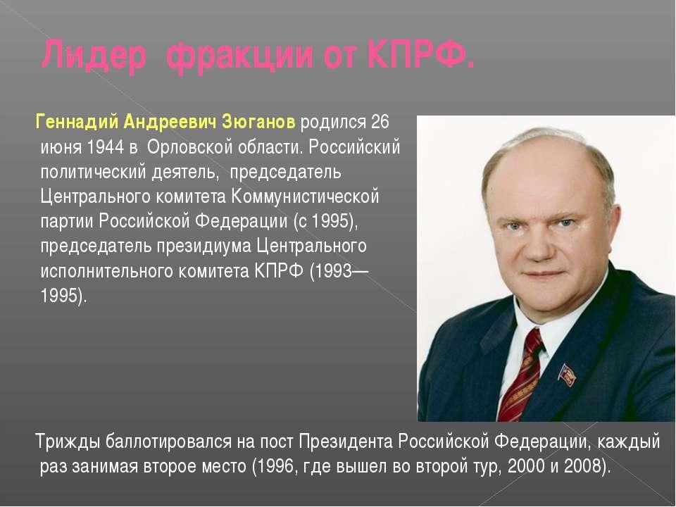 Лидер фракции от КПРФ. Геннадий Андреевич Зюганов родился 26 июня 1944 в Орло...