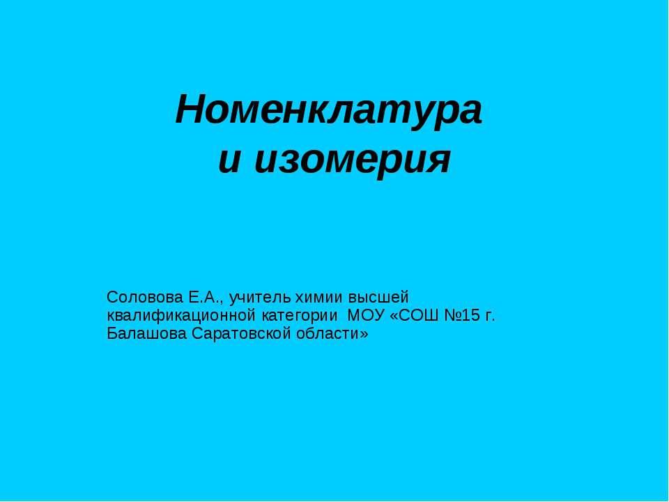 Номенклатура и изомерия Соловова Е.А., учитель химии высшей квалификационной ...
