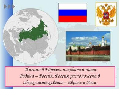 Именно в Евразии находится наша Родина – Россия. Россия расположена в обеих ч...