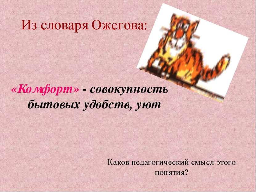 Из словаря Ожегова: «Комфорт» - совокупность бытовых удобств, уют Каков педаг...