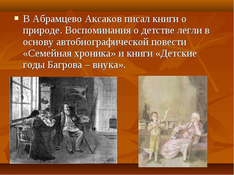 В Абрамцево Аксаков писал книги о природе. Воспоминания о детстве легли в осн...