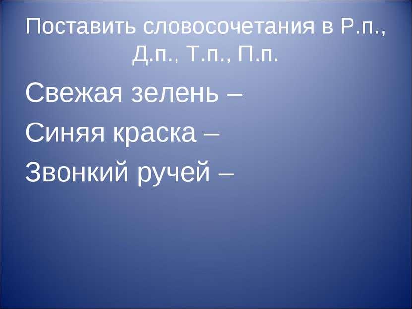 Поставить словосочетания в Р.п., Д.п., Т.п., П.п. Свежая зелень – Синяя краск...