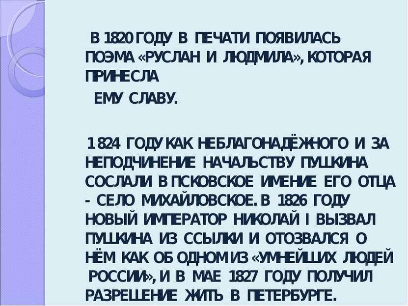 В 1820 ГОДУ В ПЕЧАТИ ПОЯВИЛАСЬ ПОЭМА «РУСЛАН И ЛЮДМИЛА», КОТОРАЯ ПРИНЕСЛА ЕМУ...