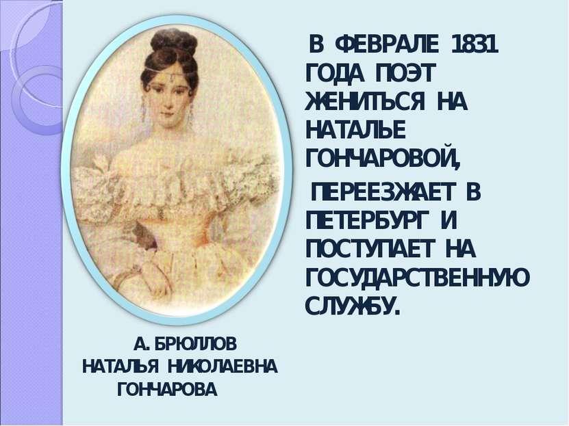 В ФЕВРАЛЕ 1831 ГОДА ПОЭТ ЖЕНИТЬСЯ НА НАТАЛЬЕ ГОНЧАРОВОЙ, ПЕРЕЕЗЖАЕТ В ПЕТЕРБУ...