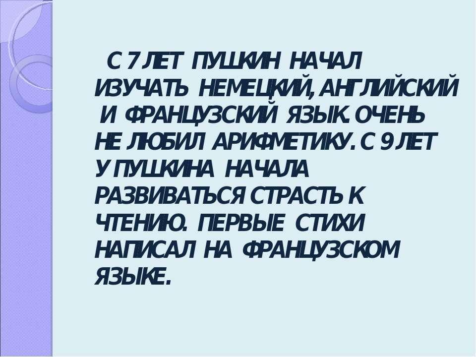 С 7 ЛЕТ ПУШКИН НАЧАЛ ИЗУЧАТЬ НЕМЕЦКИЙ, АНГЛИЙСКИЙ И ФРАНЦУЗСКИЙ ЯЗЫК. ОЧЕНЬ Н...
