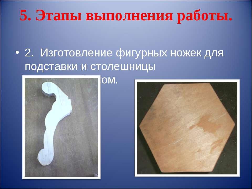 5. Этапы выполнения работы. 2. Изготовление фигурных ножек для подставки и ст...