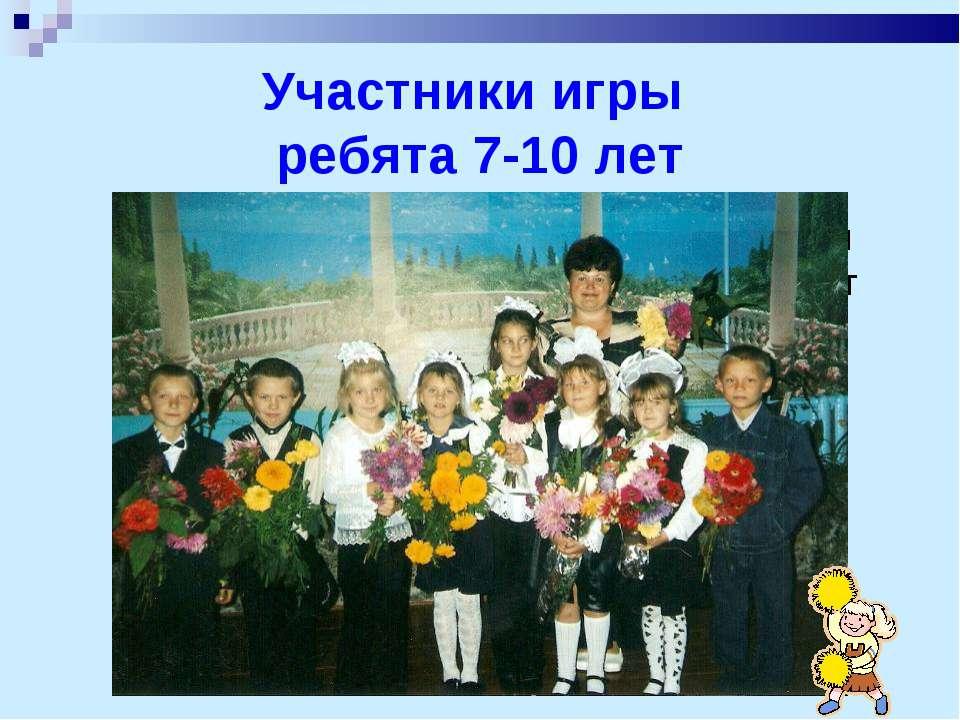 Участники игры ребята 7-10 лет Участники игры ребята 7-10 лет