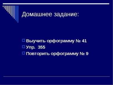 Домашнее задание: Выучить орфограмму № 41 Упр. 355 Повторить орфограмму № 9