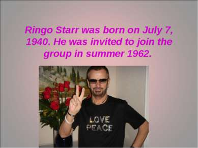 Ringo Starr was born on July 7, 1940. He was invited to join the group in sum...