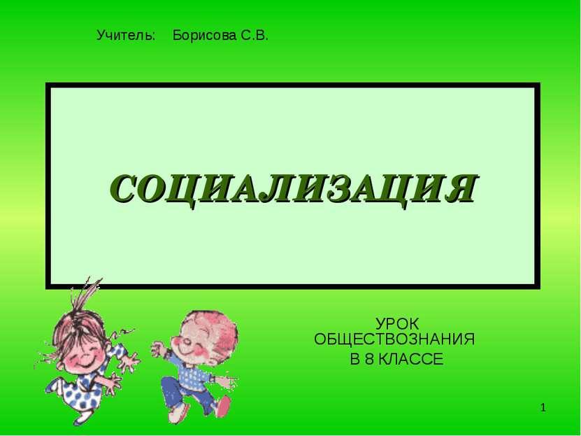 * СОЦИАЛИЗАЦИЯ УРОК ОБЩЕСТВОЗНАНИЯ В 8 КЛАССЕ Учитель: Борисова С.В.