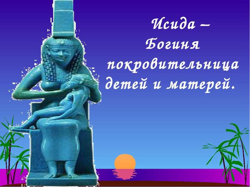 Исида – Богиня покровительница детей и матерей.