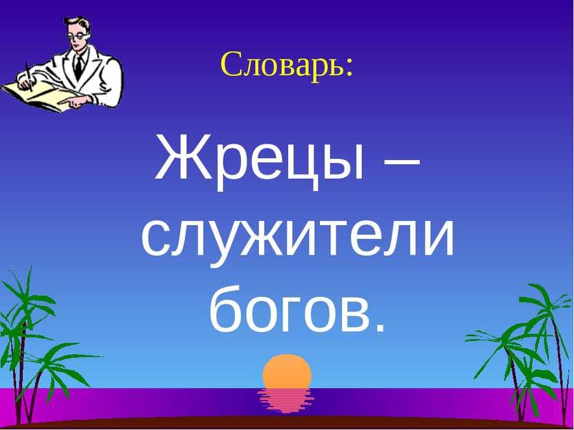 Словарь: Жрецы – служители богов.