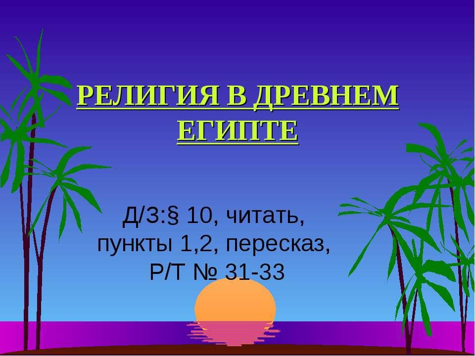 РЕЛИГИЯ В ДРЕВНЕМ ЕГИПТЕ Д/З:§ 10, читать, пункты 1,2, пересказ, Р/Т № 31-33